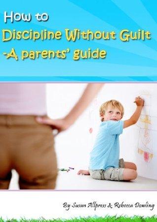 How To Discipline Without Guilt - A Parents Guide Susan Allpress