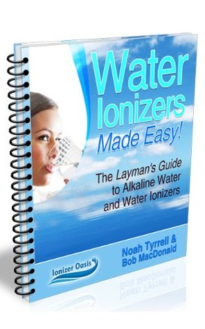 Water Ionizers Made Easy!  by  Noah Tyrrell
