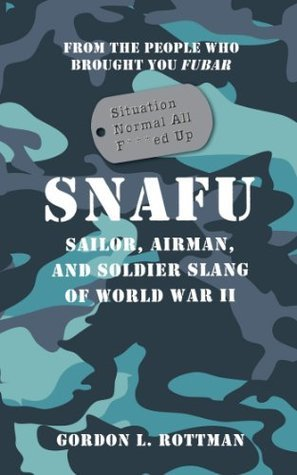 SNAFU Situation Normal All F***ed Up: Sailor, Airman, and Soldier Slang of World War II Gordon L. Rottman