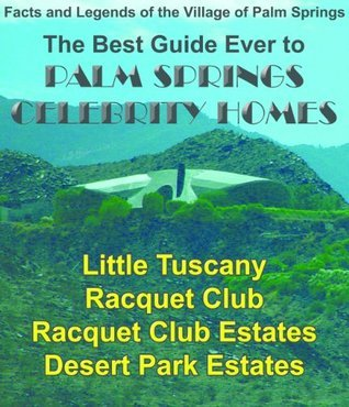 Palm Springs Celebrity Homes: Little Tuscany, Racquet Club, Racquet Club Estates and Desert Park Estates Neighborhoods  by  Eric G. Meeks