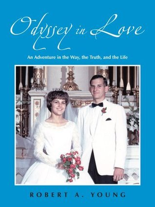 Odyssey in Love:An Adventure in the Way, the Truth, and the Life Robert A. Young