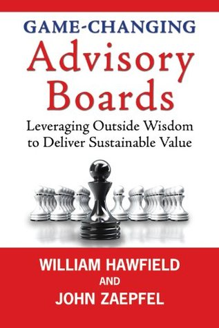 Game-Changing Advisory Boards: Leveraging Outside Wisdom to Deliver Sustainable Value John Zaepfel