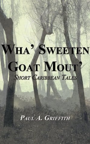 Wha Sweeten Goat Mout Short Caribbean Tales  by  Paul A. Griffith