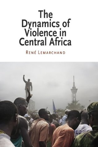 The Dynamics of Violence in Central Africa (National and Ethnic Conflict in the 21st Century) Rene Lemarchand