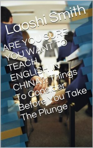 ARE YOU SURE YOU WANT TO TEACH ENGLISH IN CHINA?: Things To Consider Before You Take The Plunge  by  Laoshi Smith