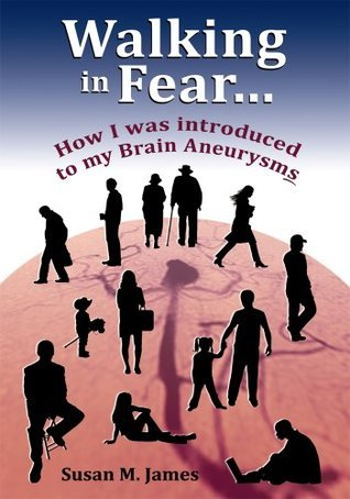 Walking in Fear...How I was introduced to my Brain Aneurysms Susan M. James