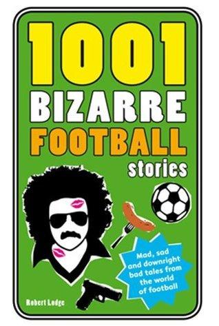 1001 Bizarre Football Stories (1001 Ridiculous Series)  by  Robert Lodge