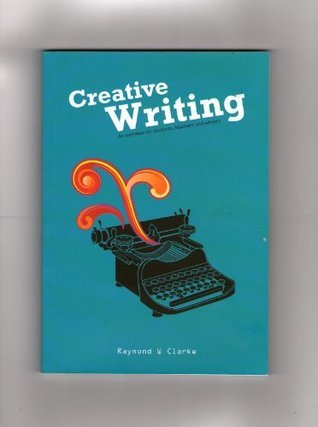 Creative Writing-an overview for students, teachers and writers Raymond Clarke