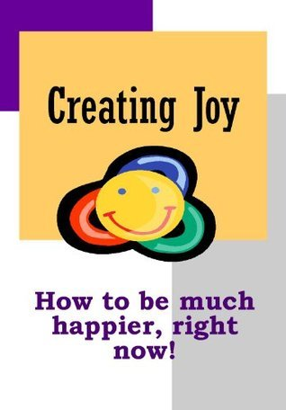 Creating Joy: How to be much happier, right now!  by  Jim Byrne