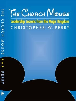 The Church Mouse: Leadership Lessons from the Magic Kingdom  by  Christopher W. Perry