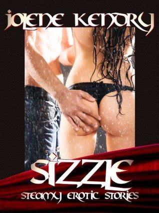 Sizzle: Steamy Erotic Stories [Erotica Menage Romance Voyeur Orgy] Jolene Kendry