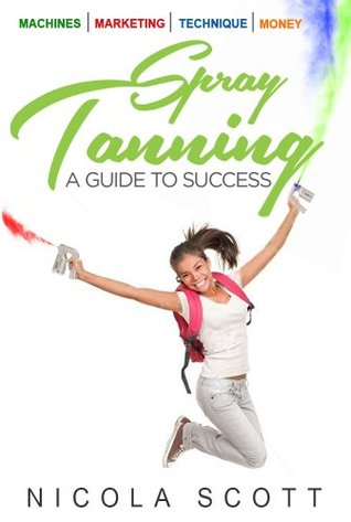 Spray Tanning. A guide to success Nicola Scott