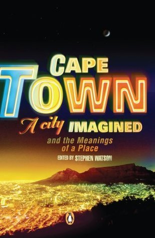 Cape Town - A City Imagined: Cape Town and the Meanings of a Place Stephen Watson
