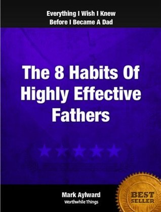 The 8 Habits Of Highly Effective Fathers Mark Aylward
