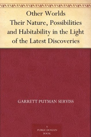 Other Worlds Their Nature, Possibilities and Habitability in the Light of the Latest Discoveries  by  Garrett P. Serviss