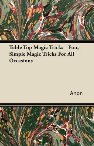 Table Top Magic Tricks - Fun, Simple Magic Tricks For All Occasions  by  Anonymous