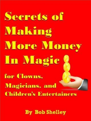 Secrets of Making More Money in Magic for Magicians, Magic Clowns and Childrens Entertainers  by  Bob Shelley