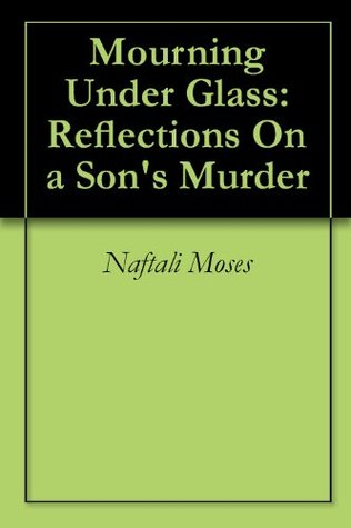 Mourning Under Glass: Reflections On a Sons Murder Naftali Moses