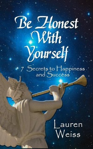 BE HONEST WITH YOURSELF: - 7 Secrets to Happiness and Success Lauren Weiss