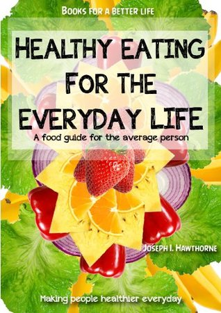Healthy Eating For The Everyday Life  by  Joseph I. Hawthorn
