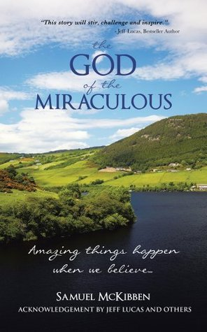 The God of the Miraculous : Amazing Things Happen When We Believe Samuel McKibben