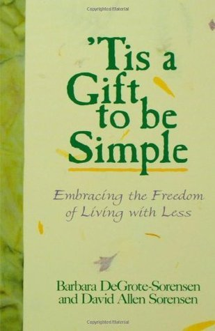 Tis a Gift to Be Simple: Embracing the Freedom of Living With Less Barbara Degrote-Sorensen