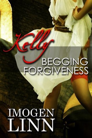 Kelly, Begging Forgiveness  by  Imogen Linn