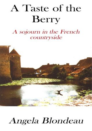 A Taste of the Berry:A Sojourn in the French Countryside Angela Blondeau
