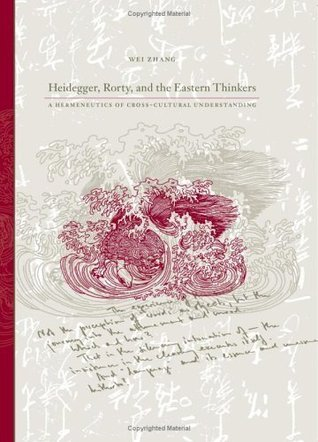 Heidegger, Rorty, And the Eastern Thinkers: A Hermeneutics of Cross-cultural Understanding (S U N Y Series in Chinese Philosophy and Culture) Wei Zhang