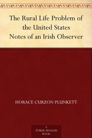 The Rural Life Problem of the United States Notes of an Irish Observer Horace Curzon Plunkett