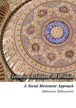 Islamic Activism in Britain: A Social Movement Theory Approach  by  Abdennour Belhaouchet