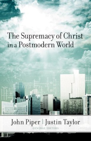 The Supremacy Of Christ In A Postmodern World John Piper
