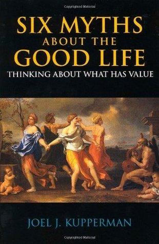Six Myths About the Good Life: Thinking About What Has Value  by  Joel J. Kupperman