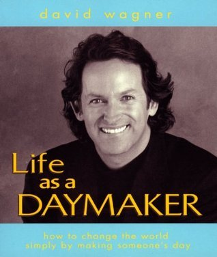 Life as a Daymaker: How to change the world simply  by  making someones day! by David  Wagner