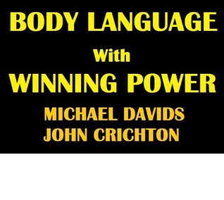 Body Language with Winning Power: Understanding Specific Male & Female Body Language Techniques to Help You Win in Every Area of Life  by  Michael Davids