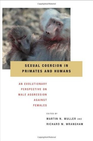 Sexual Coercion in Primates and Humans: An Evolutionary Perspective on Male Aggression Against Females Martin N. Muller