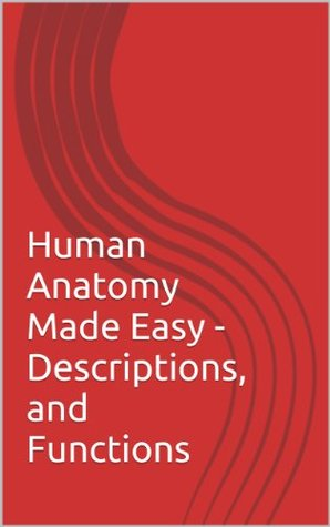 Human Anatomy Made Easy - Descriptions and Functions  by  Adam W. Rossly Sr.