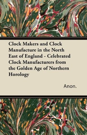 Clock Makers and Clock Manufacture in the North East of England - Celebrated Clock Manufacturers from the Golden Age of Northern Horology Anonymous
