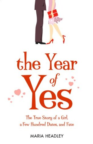 The Year of Yes: The Story of a Girl, a Few Hundred Dates, and Fate  by  Maria Dahvana Headley