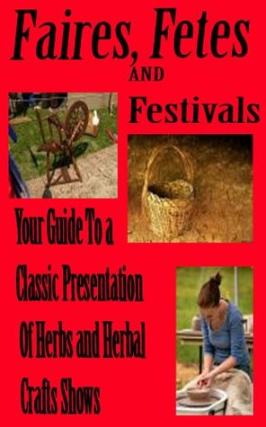 Faires, Fetes and Festivals Your guide to a classic presentation of herbs and herbal craft shows Toni Grounds