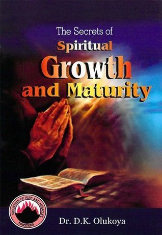 The Secrets of Spiritual Growth and Maturity  by  D.K. Olukoya