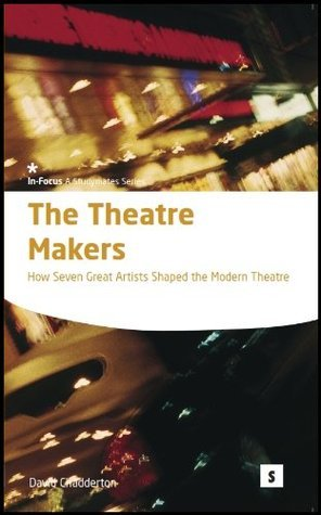 The Theatre Makers: How Seven Great Artisist Shaped the Modern Theatre  by  David Chadderton