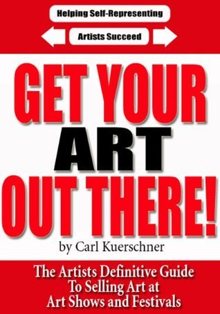 Get Your Art Out There - The Artists Definitive Guide To Selling Art at Art Shows and Festivals Carl Kuerschner