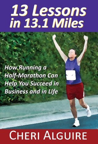 13 Miles in 13.1 Miles: How Running a Half-Marathon Can Help You Succeed in Business and in Life  by  Cheri Alguire