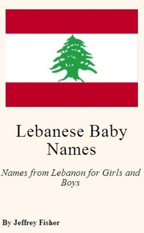 Lebanese Baby Names: Names from Lebanon for Girls and Boys  by  Jeffrey Fisher