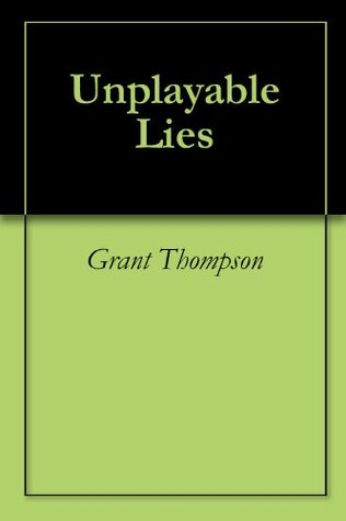 Unplayable Lies  by  Grant Thompson