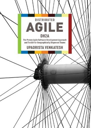 Distributed Agile: DH2A - The Proven Agile Software Development Approach and Toolkit for Geographically Dispersed Teams Upadrista Venkatesh