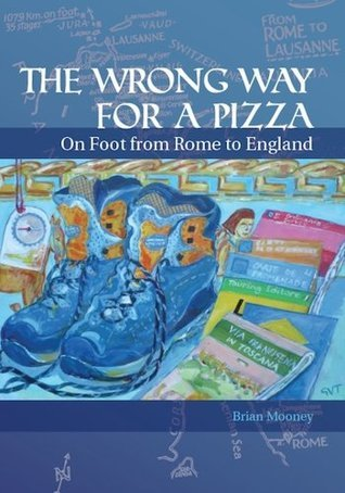 The Wrong Way for a Pizza - On foot from Rome to England Brian Mooney