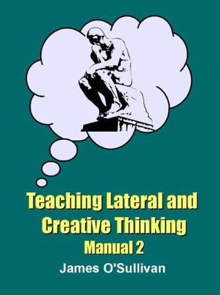 Teaching Creative and Lateral Thinking James OSullivan