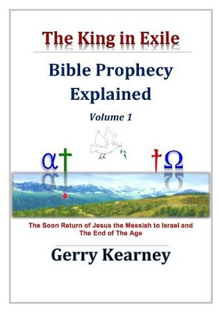 The King In Exile: Bible Prophecy Explained, Volume 1 Gerry Kearney